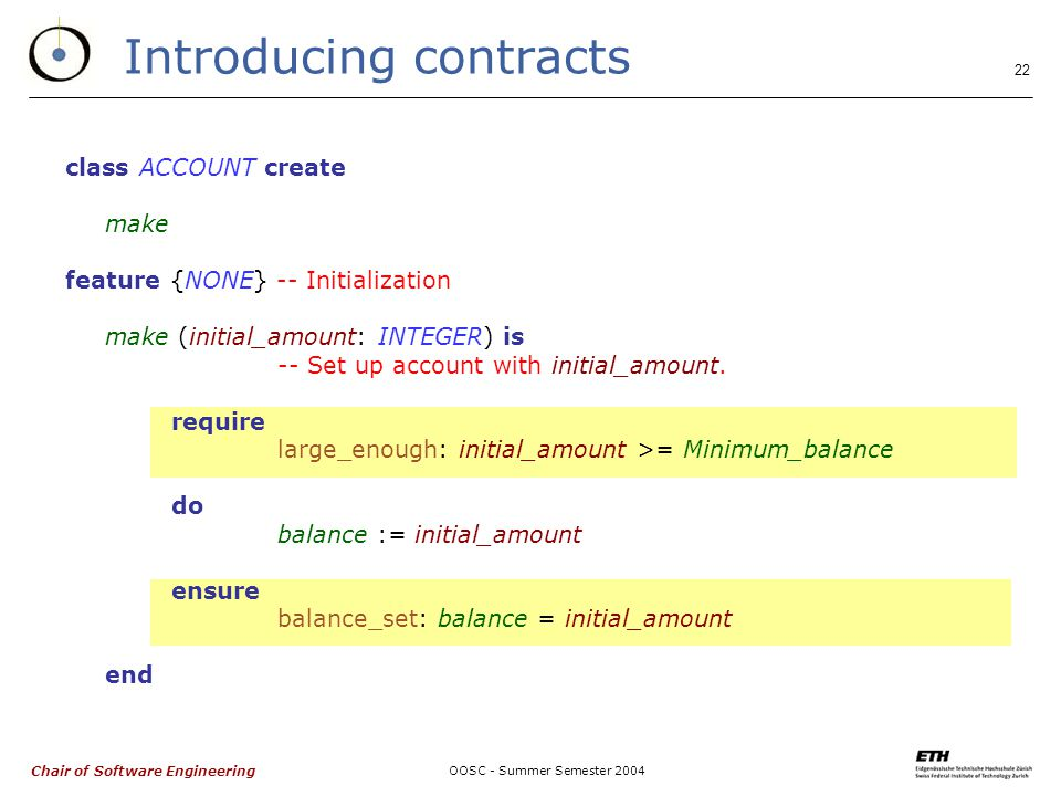 Chair of Software Engineering OOSC - Summer Semester Introducing contracts class ACCOUNT create make feature {NONE} -- Initialization make (initial_amount: INTEGER) is -- Set up account with initial_amount.