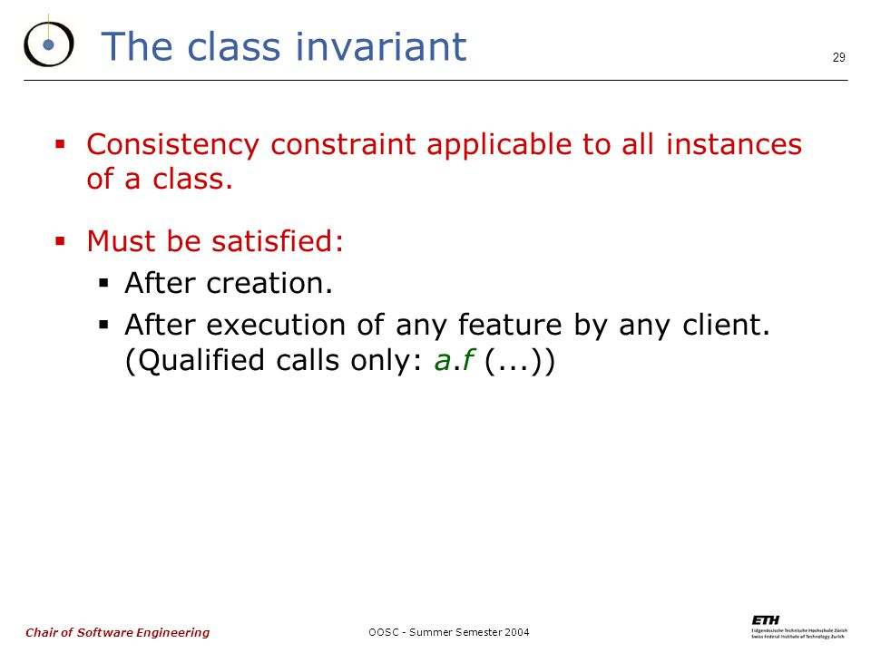 Chair of Software Engineering OOSC - Summer Semester The class invariant  Consistency constraint applicable to all instances of a class.