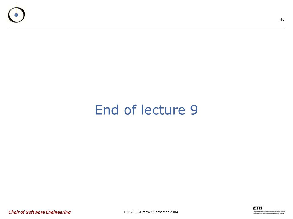 Chair of Software Engineering OOSC - Summer Semester End of lecture 9