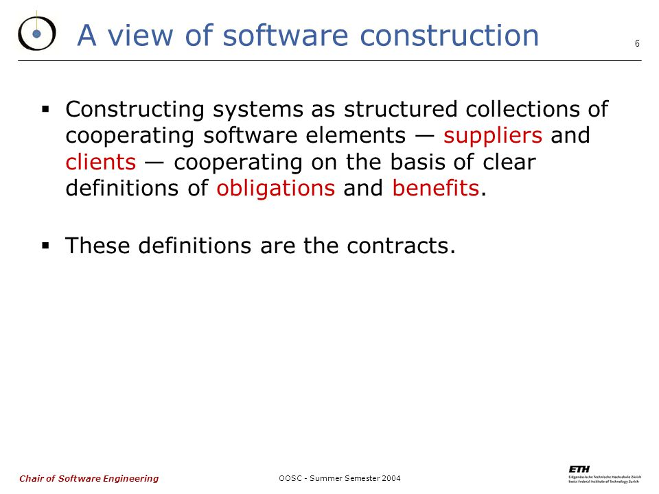 Chair of Software Engineering OOSC - Summer Semester A view of software construction  Constructing systems as structured collections of cooperating software elements — suppliers and clients — cooperating on the basis of clear definitions of obligations and benefits.