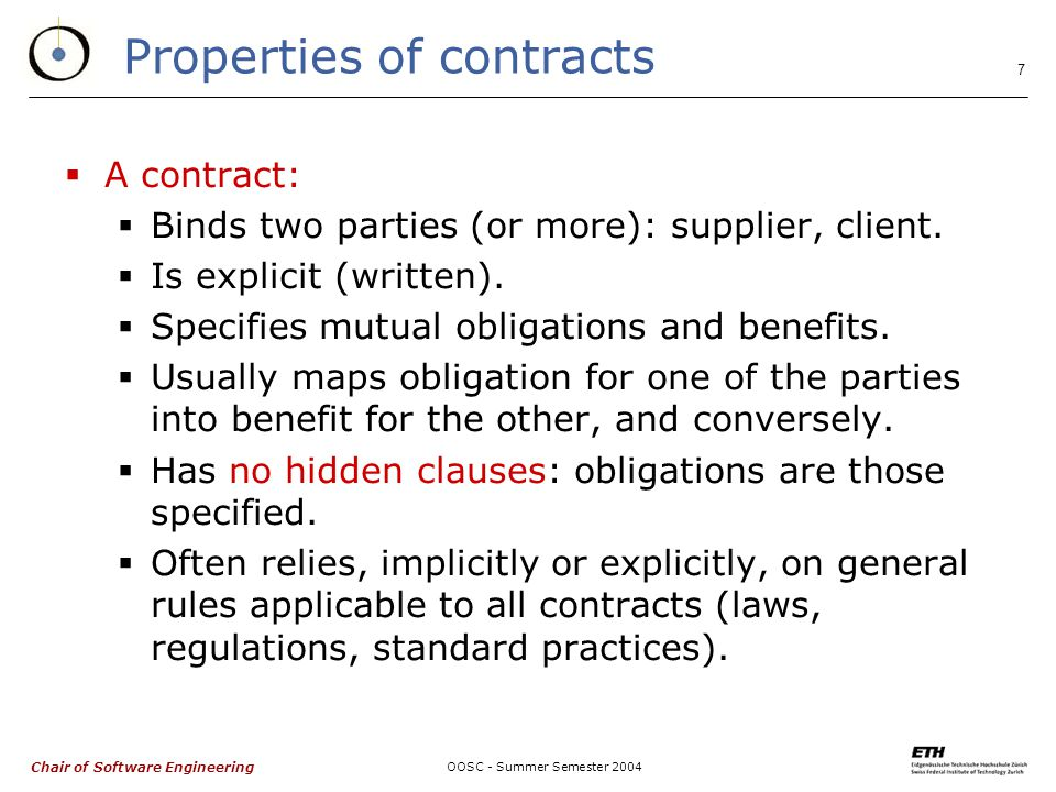 Chair of Software Engineering OOSC - Summer Semester Properties of contracts  A contract:  Binds two parties (or more): supplier, client.