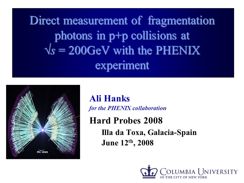 Ali Hanks - APS Direct measurement of fragmentation photons in p+p collisions at √s = 200GeV with the PHENIX experiment Ali Hanks for the PHENIX collaboration Hard Probes 2008 Illa da Toxa, Galacia-Spain June 12 th, 2008