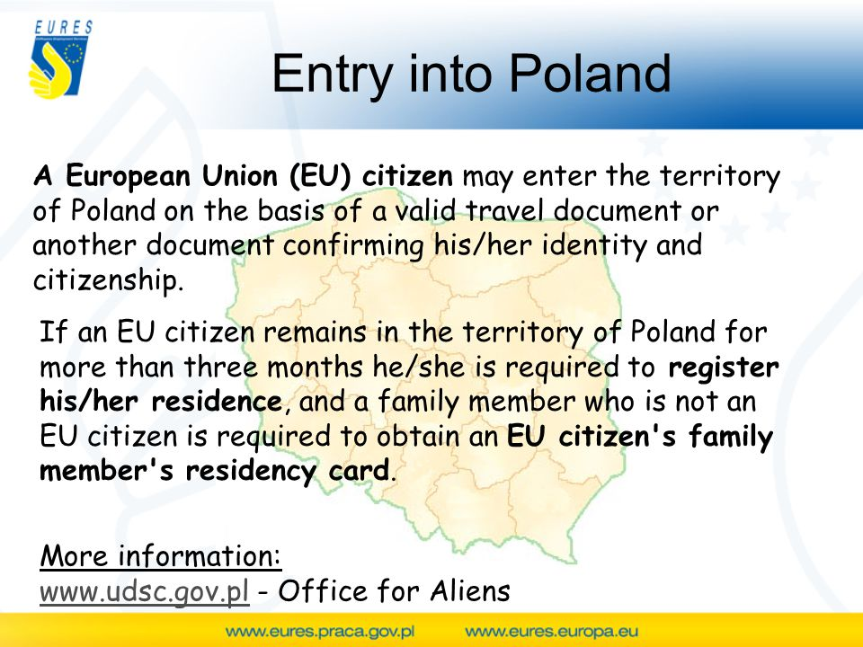 Entry into Poland A European Union (EU) citizen may enter the territory of Poland on the basis of a valid travel document or another document confirming his/her identity and citizenship.