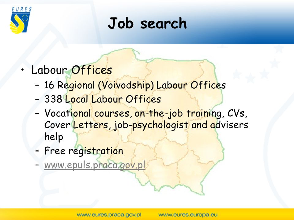 Job search Labour Offices –16 Regional (Voivodship) Labour Offices –338 Local Labour Offices –Vocational courses, on-the-job training, CVs, Cover Letters, job-psychologist and advisers help –Free registration –