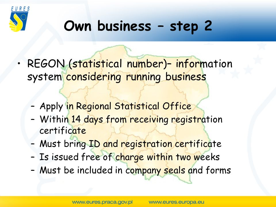 Own business – step 2 REGON (statistical number)– information system considering running business –Apply in Regional Statistical Office –Within 14 days from receiving registration certificate –Must bring ID and registration certificate –Is issued free of charge within two weeks –Must be included in company seals and forms
