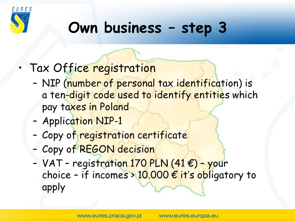 Own business – step 3 Tax Office registration –NIP (number of personal tax identification) is a ten-digit code used to identify entities which pay taxes in Poland –Application NIP-1 –Copy of registration certificate –Copy of REGON decision € –VAT – registration 170 PLN (41 €) – your choice – if incomes > € it's obligatory to apply