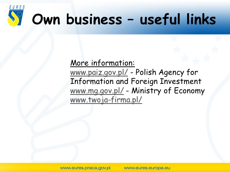 Own business – useful links More information:   - Polish Agency for Information and Foreign Investment   - Ministry of Economy