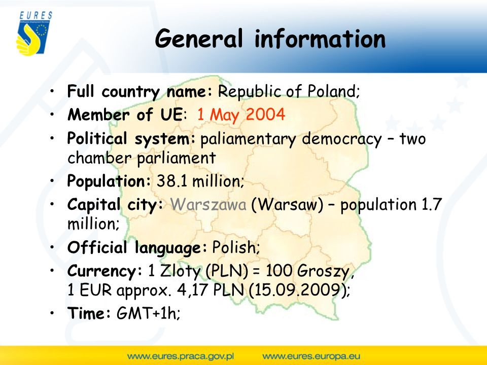General information Full country name: Republic of Poland; Member of UE: 1 May 2004 Political system: paliamentary democracy – two chamber parliament Population: 38.1 million; Capital city: Warszawa (Warsaw) – population 1.7 million; Official language: Polish; Currency: 1 Zloty (PLN) = 100 Groszy, 1 EUR approx.