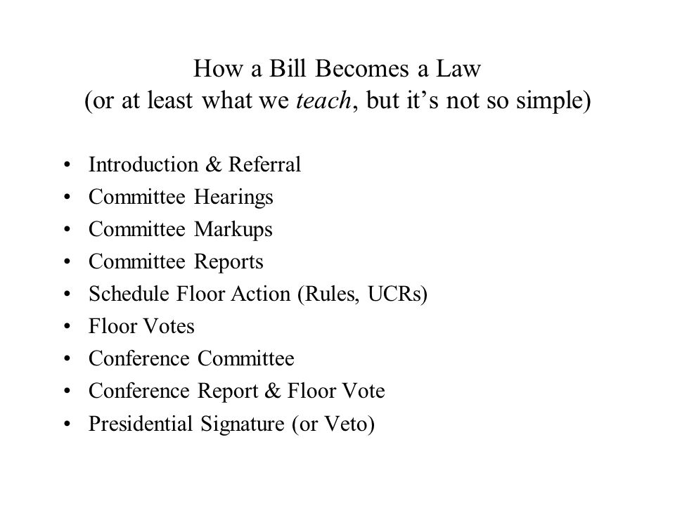 How a Bill Becomes a Law (or at least what we teach, but it's not so simple) Introduction & Referral Committee Hearings Committee Markups Committee Reports Schedule Floor Action (Rules, UCRs) Floor Votes Conference Committee Conference Report & Floor Vote Presidential Signature (or Veto)