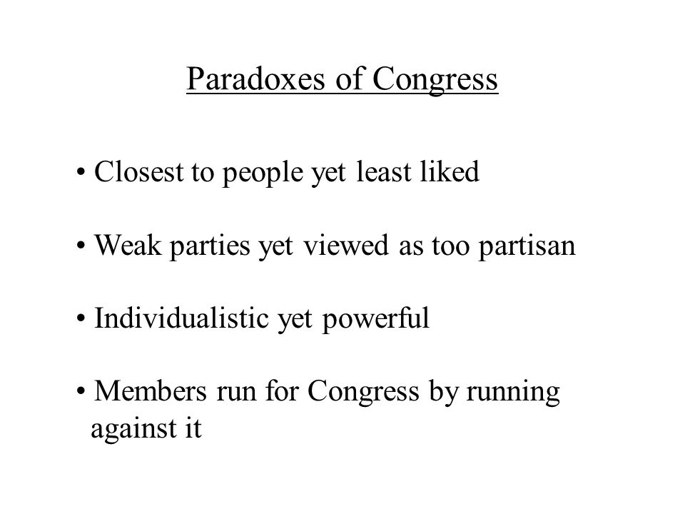 Paradoxes of Congress Closest to people yet least liked Weak parties yet viewed as too partisan Individualistic yet powerful Members run for Congress by running against it