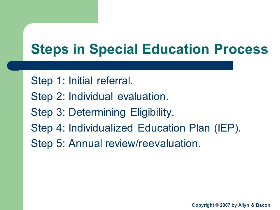 Copyright © 2007 by Allyn & Bacon Steps in Special Education Process Step 1: Initial referral.