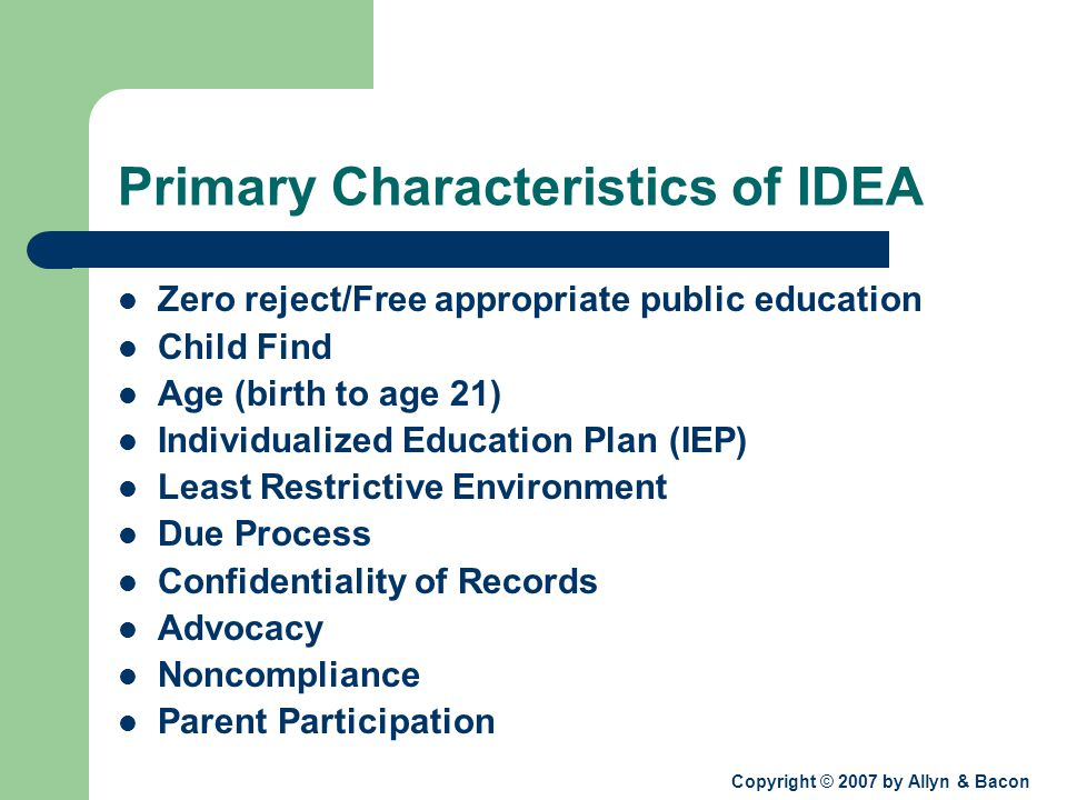 Copyright © 2007 by Allyn & Bacon Primary Characteristics of IDEA Zero reject/Free appropriate public education Child Find Age (birth to age 21) Individualized Education Plan (IEP) Least Restrictive Environment Due Process Confidentiality of Records Advocacy Noncompliance Parent Participation
