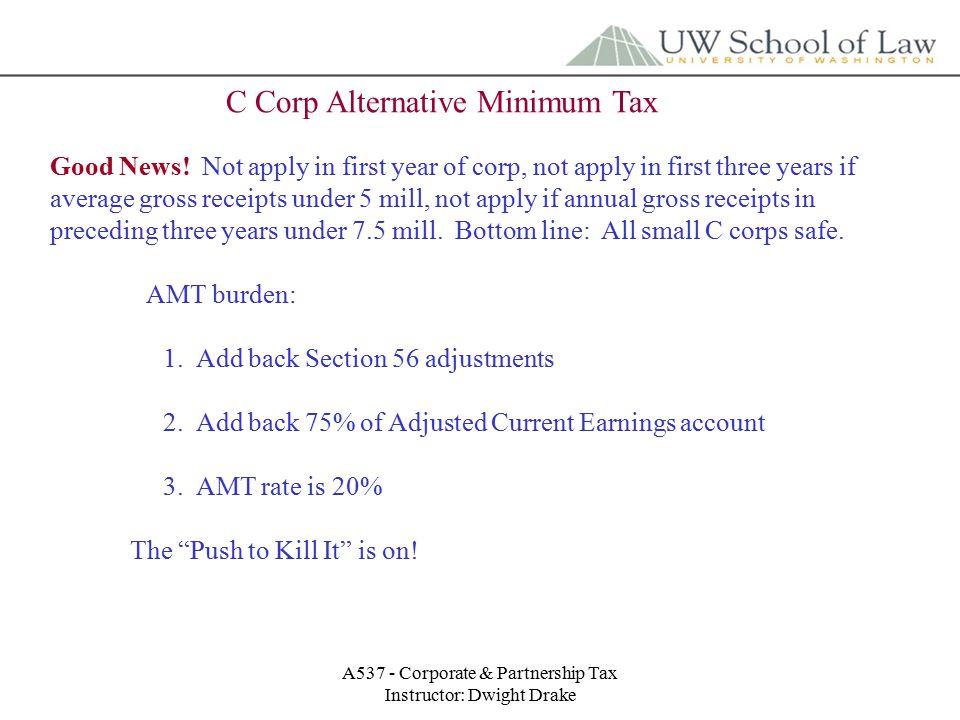 A537 - Corporate & Partnership Tax Instructor: Dwight Drake C Corp Alternative Minimum Tax Good News.