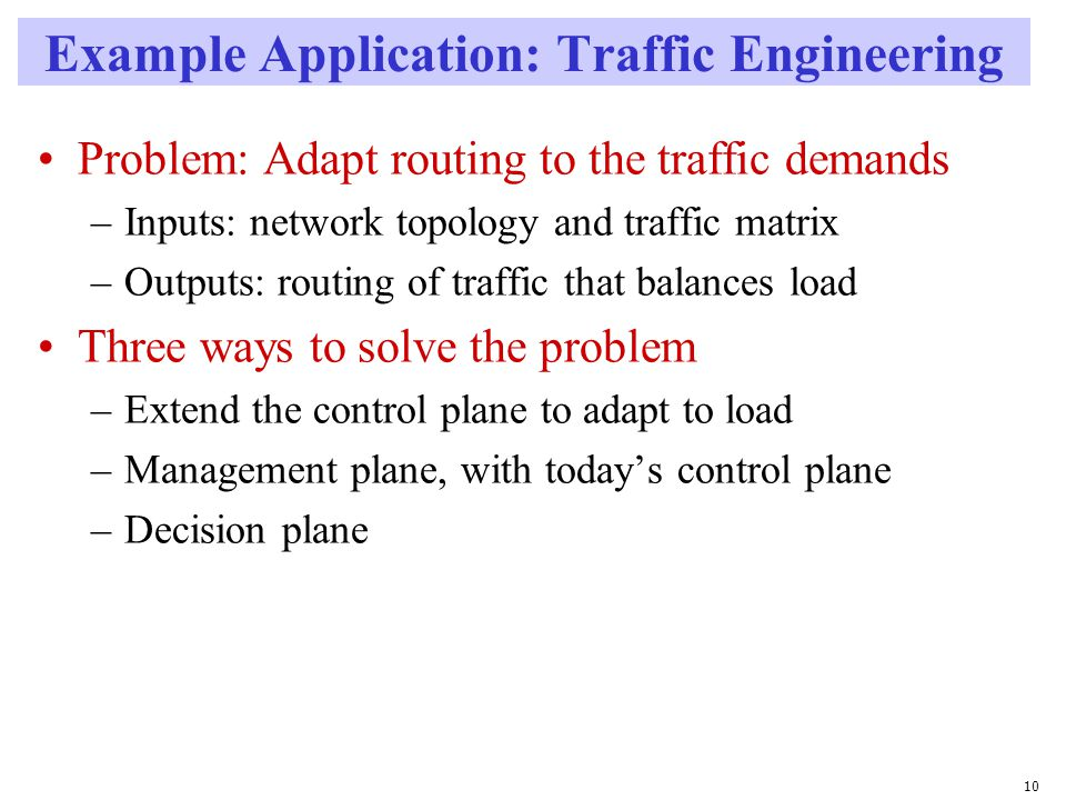 10 Example Application: Traffic Engineering Problem: Adapt routing to the traffic demands –Inputs: network topology and traffic matrix –Outputs: routing of traffic that balances load Three ways to solve the problem –Extend the control plane to adapt to load –Management plane, with today's control plane –Decision plane