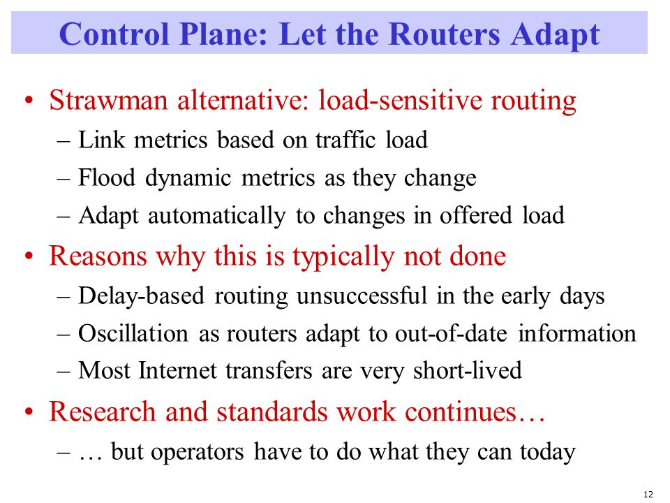 12 Control Plane: Let the Routers Adapt Strawman alternative: load-sensitive routing –Link metrics based on traffic load –Flood dynamic metrics as they change –Adapt automatically to changes in offered load Reasons why this is typically not done –Delay-based routing unsuccessful in the early days –Oscillation as routers adapt to out-of-date information –Most Internet transfers are very short-lived Research and standards work continues… –… but operators have to do what they can today