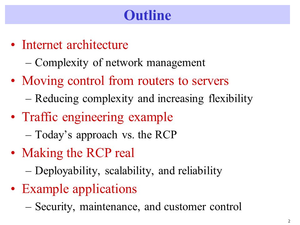 2 Outline Internet architecture –Complexity of network management Moving control from routers to servers –Reducing complexity and increasing flexibility Traffic engineering example –Today's approach vs.