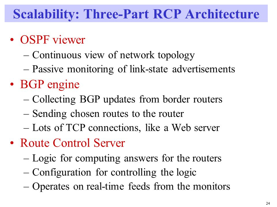 24 Scalability: Three-Part RCP Architecture OSPF viewer –Continuous view of network topology –Passive monitoring of link-state advertisements BGP engine –Collecting BGP updates from border routers –Sending chosen routes to the router –Lots of TCP connections, like a Web server Route Control Server –Logic for computing answers for the routers –Configuration for controlling the logic –Operates on real-time feeds from the monitors