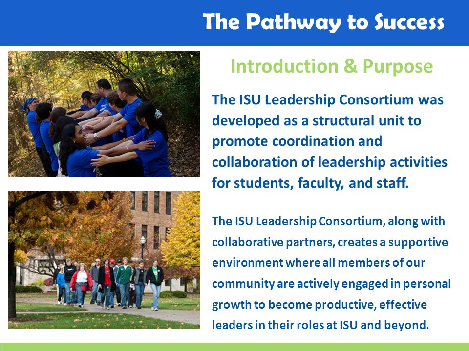 The Pathway to Success Introduction & Purpose The ISU Leadership Consortium was developed as a structural unit to promote coordination and collaboration of leadership activities for students, faculty, and staff.