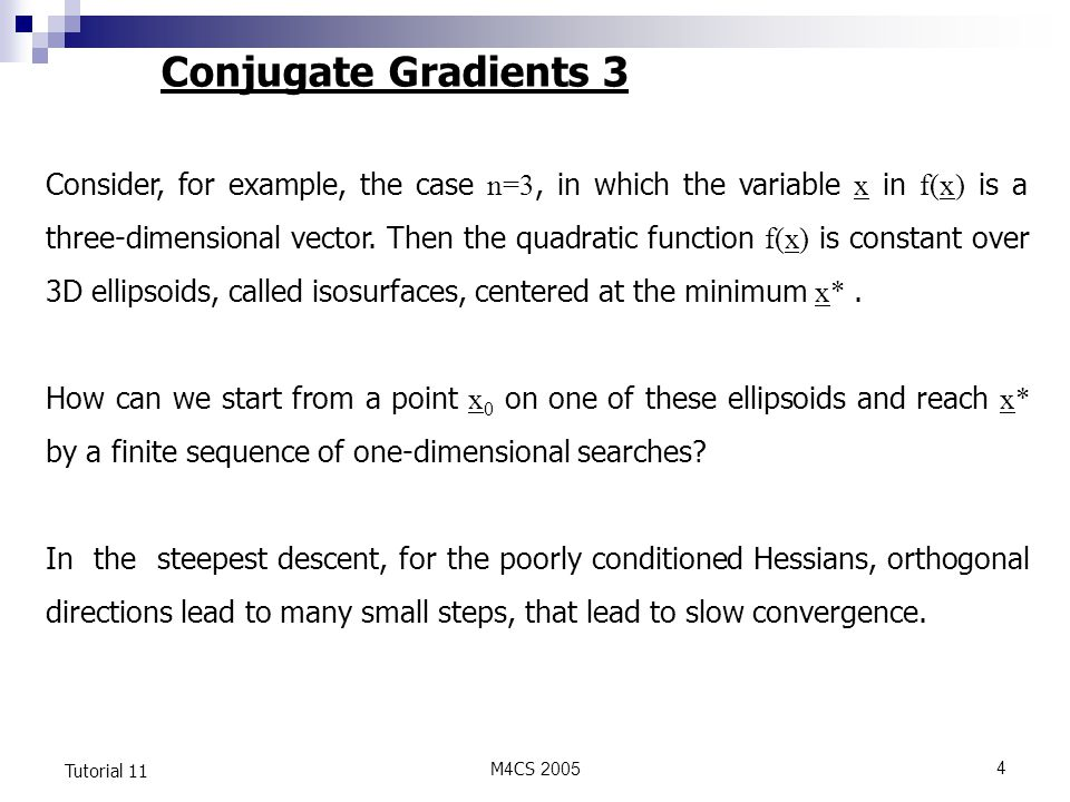 M4CS Tutorial 11 Conjugate Gradients 3 Consider, for example, the case n=3, in which the variable x in f(x) is a three-dimensional vector.
