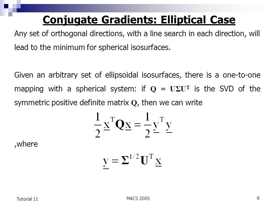 M4CS Tutorial 11 Conjugate Gradients: Elliptical Case Any set of orthogonal directions, with a line search in each direction, will lead to the minimum for spherical isosurfaces.