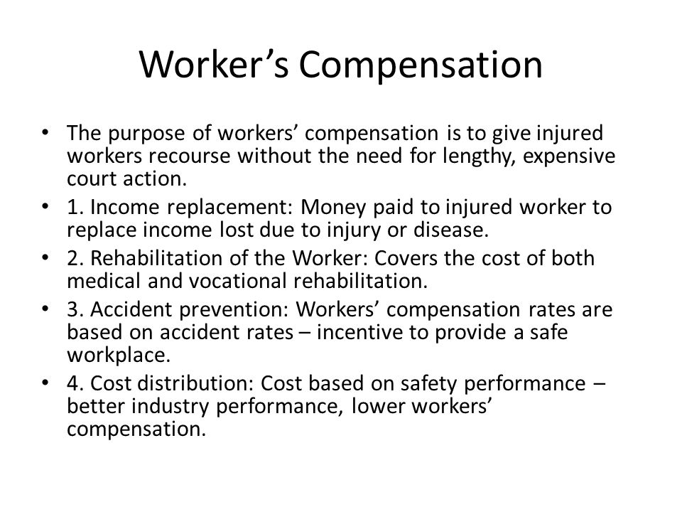 Worker's Compensation The purpose of workers' compensation is to give injured workers recourse without the need for lengthy, expensive court action.