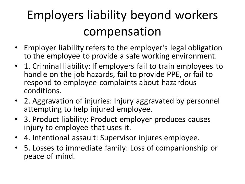 Employers liability beyond workers compensation Employer liability refers to the employer's legal obligation to the employee to provide a safe working environment.