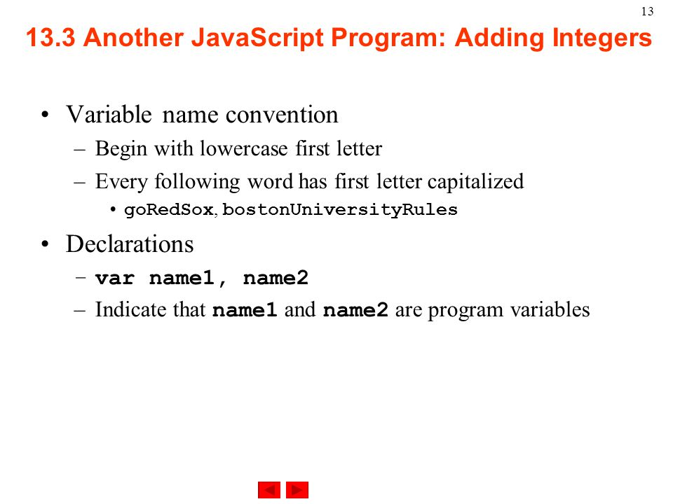 Another JavaScript Program: Adding Integers Variable name convention –Begin with lowercase first letter –Every following word has first letter capitalized goRedSox, bostonUniversityRules Declarations –var name1, name2 –Indicate that name1 and name2 are program variables