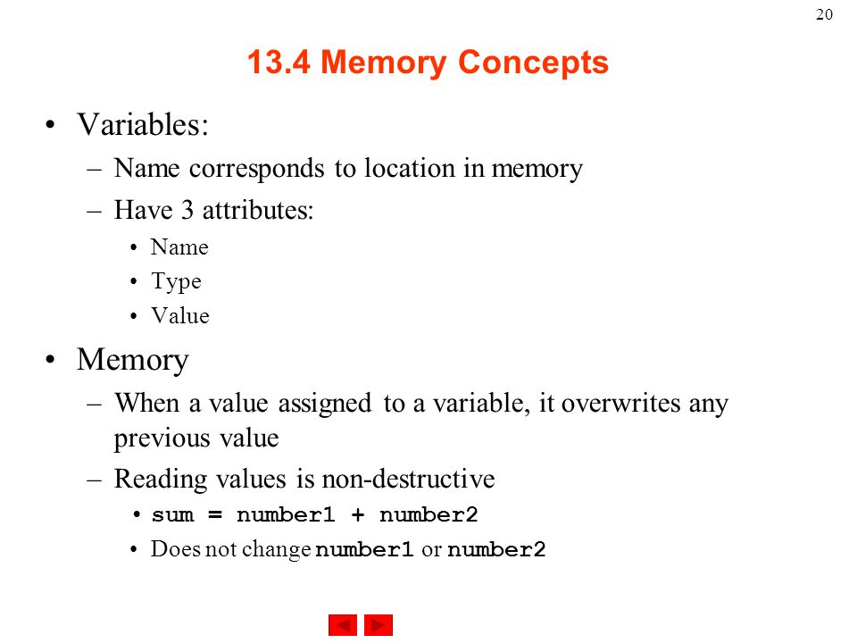 Memory Concepts Variables: –Name corresponds to location in memory –Have 3 attributes: Name Type Value Memory –When a value assigned to a variable, it overwrites any previous value –Reading values is non-destructive sum = number1 + number2 Does not change number1 or number2