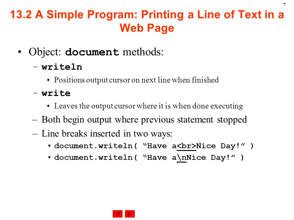 A Simple Program: Printing a Line of Text in a Web Page Object: document methods: –writeln Positions output cursor on next line when finished –write Leaves the output cursor where it is when done executing –Both begin output where previous statement stopped –Line breaks inserted in two ways: document.writeln( Have a Nice Day! ) document.writeln( Have a\nNice Day! )