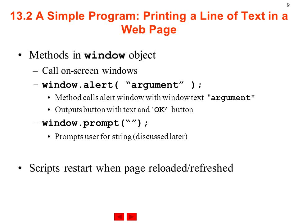 A Simple Program: Printing a Line of Text in a Web Page Methods in window object –Call on-screen windows –window.alert( argument ); Method calls alert window with window text argument Outputs button with text and ' OK' button –window.prompt( ); Prompts user for string (discussed later) Scripts restart when page reloaded/refreshed