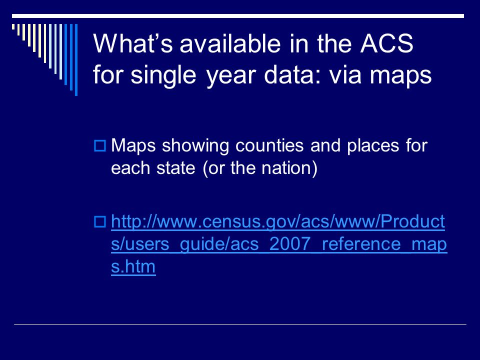 What's available in the ACS for single year data: via maps  Maps showing counties and places for each state (or the nation)    s/users_guide/acs_2007_reference_map s.htm   s/users_guide/acs_2007_reference_map s.htm