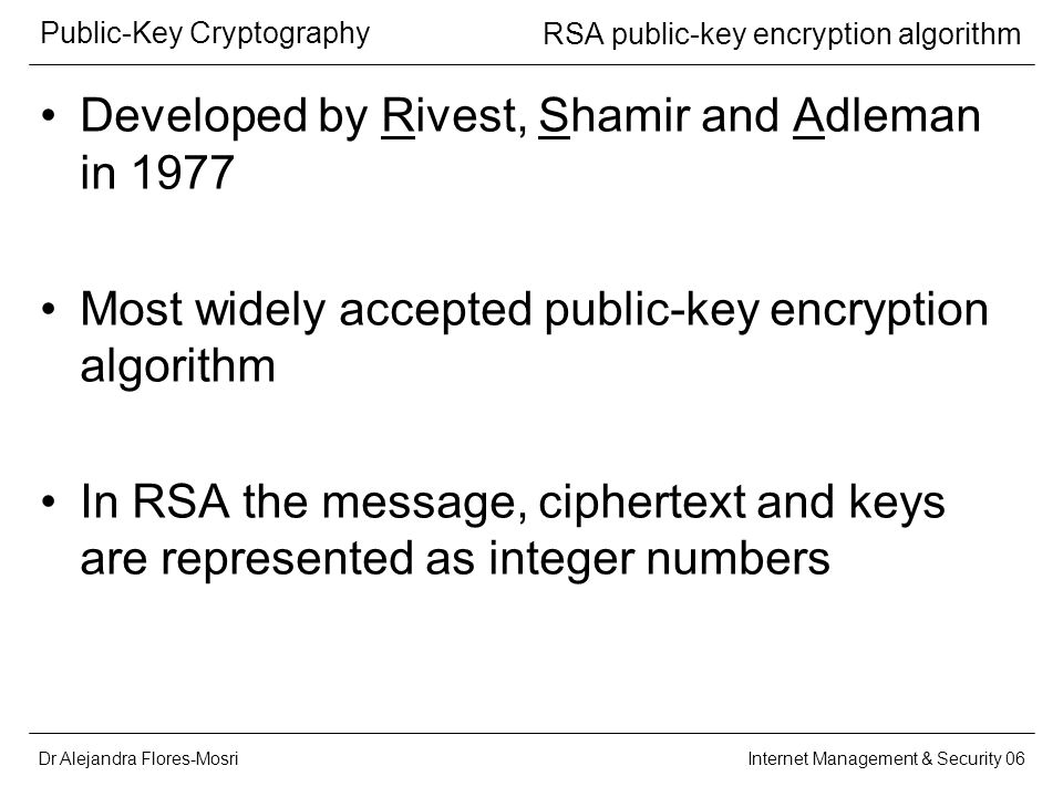 Dr Alejandra Flores-Mosri Public-Key Cryptography Internet Management & Security 06 RSA public-key encryption algorithm Developed by Rivest, Shamir and Adleman in 1977 Most widely accepted public-key encryption algorithm In RSA the message, ciphertext and keys are represented as integer numbers