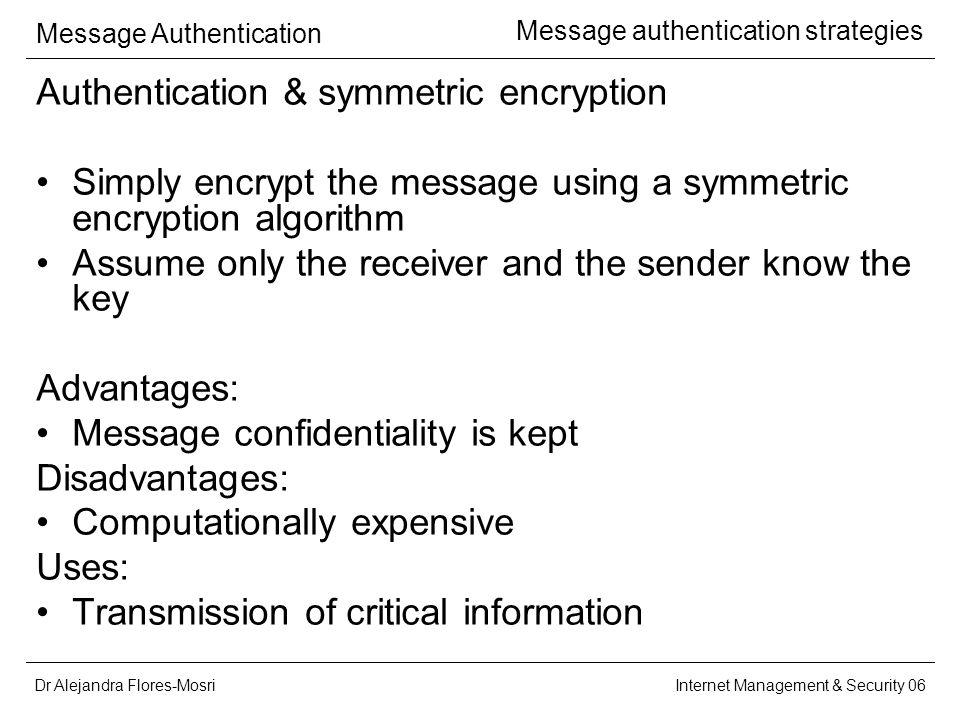 Dr Alejandra Flores-Mosri Message Authentication Internet Management & Security 06 Message authentication strategies Authentication & symmetric encryption Simply encrypt the message using a symmetric encryption algorithm Assume only the receiver and the sender know the key Advantages: Message confidentiality is kept Disadvantages: Computationally expensive Uses: Transmission of critical information