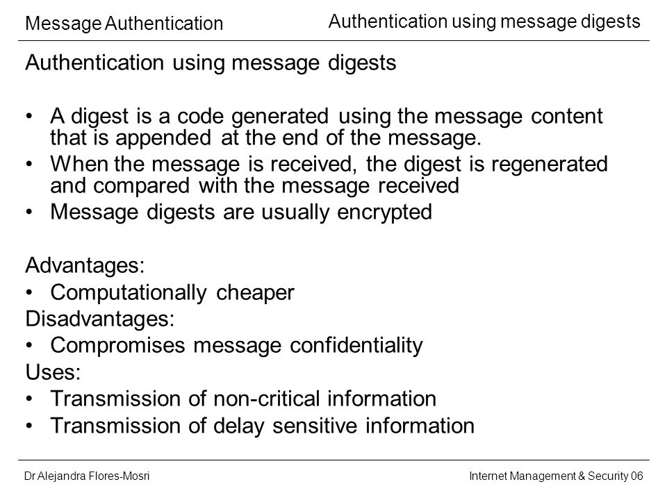 Dr Alejandra Flores-Mosri Message Authentication Internet Management & Security 06 Authentication using message digests A digest is a code generated using the message content that is appended at the end of the message.