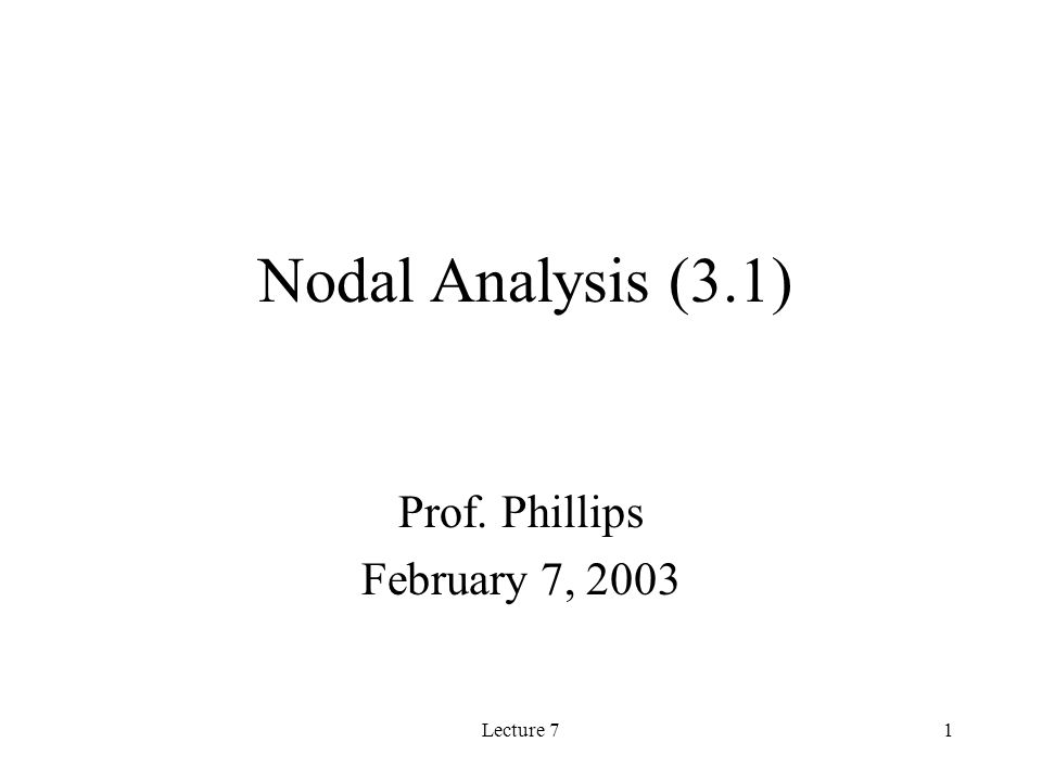 Lecture 71 Nodal Analysis (3.1) Prof. Phillips February 7, 2003