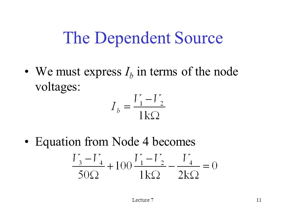 Lecture 711 The Dependent Source We must express I b in terms of the node voltages: Equation from Node 4 becomes