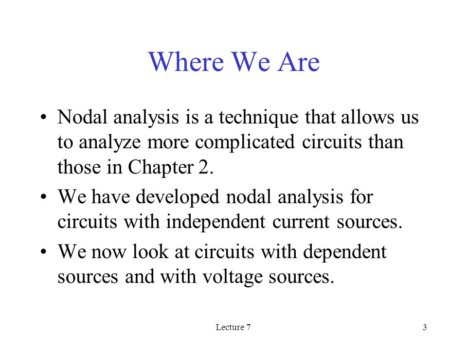 Lecture 73 Where We Are Nodal analysis is a technique that allows us to analyze more complicated circuits than those in Chapter 2.