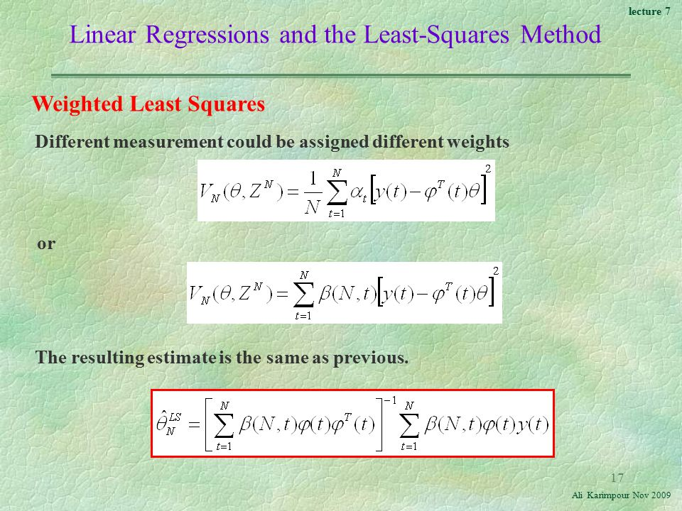 lecture 7 Ali Karimpour Nov Linear Regressions and the Least-Squares Method Weighted Least Squares Different measurement could be assigned different weights or The resulting estimate is the same as previous.