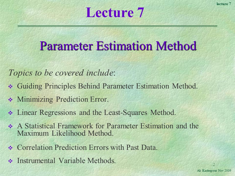 lecture 7 Ali Karimpour Nov Lecture 7 Parameter Estimation Method Topics to be covered include: v Guiding Principles Behind Parameter Estimation Method.