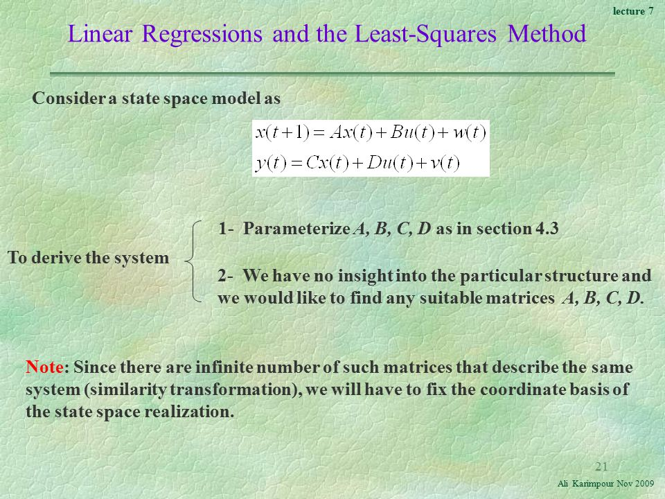 lecture 7 Ali Karimpour Nov Linear Regressions and the Least-Squares Method Consider a state space model as To derive the system 1- Parameterize A, B, C, D as in section We have no insight into the particular structure and we would like to find any suitable matrices A, B, C, D.