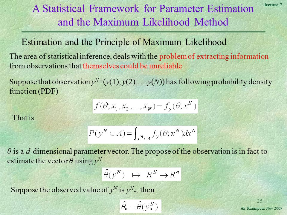 lecture 7 Ali Karimpour Nov A Statistical Framework for Parameter Estimation and the Maximum Likelihood Method Estimation and the Principle of Maximum Likelihood That is: The area of statistical inference, deals with the problem of extracting information from observations that themselves could be unreliable.