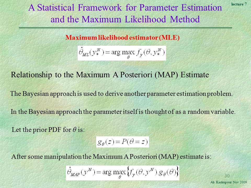 lecture 7 Ali Karimpour Nov A Statistical Framework for Parameter Estimation and the Maximum Likelihood Method Relationship to the Maximum A Posteriori (MAP) Estimate Maximum likelihood estimator (MLE) The Bayesian approach is used to derive another parameter estimation problem.