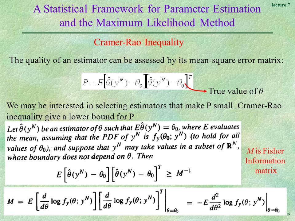 lecture 7 Ali Karimpour Nov A Statistical Framework for Parameter Estimation and the Maximum Likelihood Method Cramer-Rao Inequality The quality of an estimator can be assessed by its mean-square error matrix: True value of θ We may be interested in selecting estimators that make P small.