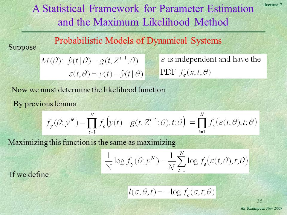 lecture 7 Ali Karimpour Nov A Statistical Framework for Parameter Estimation and the Maximum Likelihood Method Suppose Now we must determine the likelihood function Probabilistic Models of Dynamical Systems By previous lemma Maximizing this function is the same as maximizing If we define