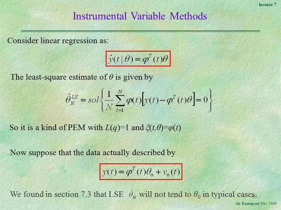 lecture 7 Ali Karimpour Nov Instrumental Variable Methods Consider linear regression as: The least-square estimate of θ is given by So it is a kind of PEM with L(q)=1 and ξ(t,θ)=φ(t) Now suppose that the data actually described by We found in section 7.3 that LSE will not tend to θ 0 in typical cases.