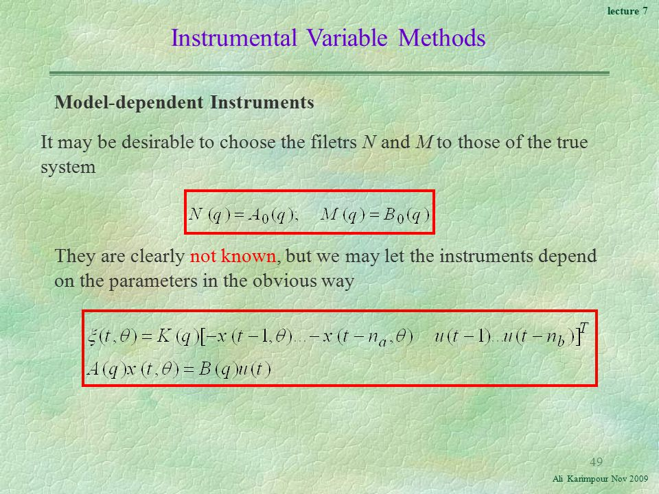 lecture 7 Ali Karimpour Nov Instrumental Variable Methods Model-dependent Instruments It may be desirable to choose the filetrs N and M to those of the true system They are clearly not known, but we may let the instruments depend on the parameters in the obvious way