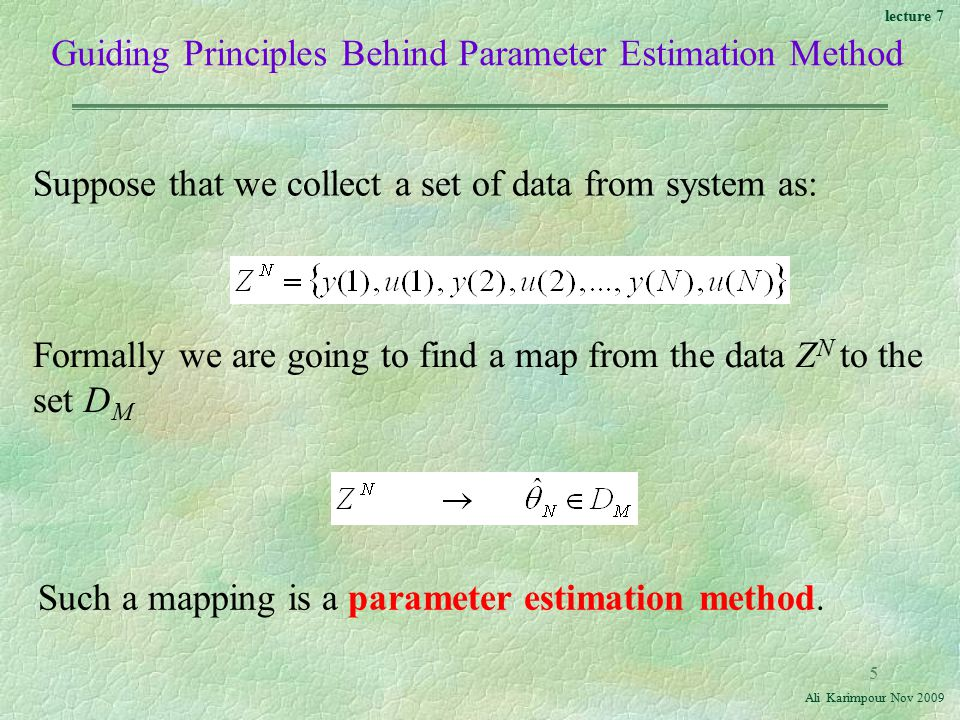 lecture 7 Ali Karimpour Nov Guiding Principles Behind Parameter Estimation Method Suppose that we collect a set of data from system as: Formally we are going to find a map from the data Z N to the set D M Such a mapping is a parameter estimation method.
