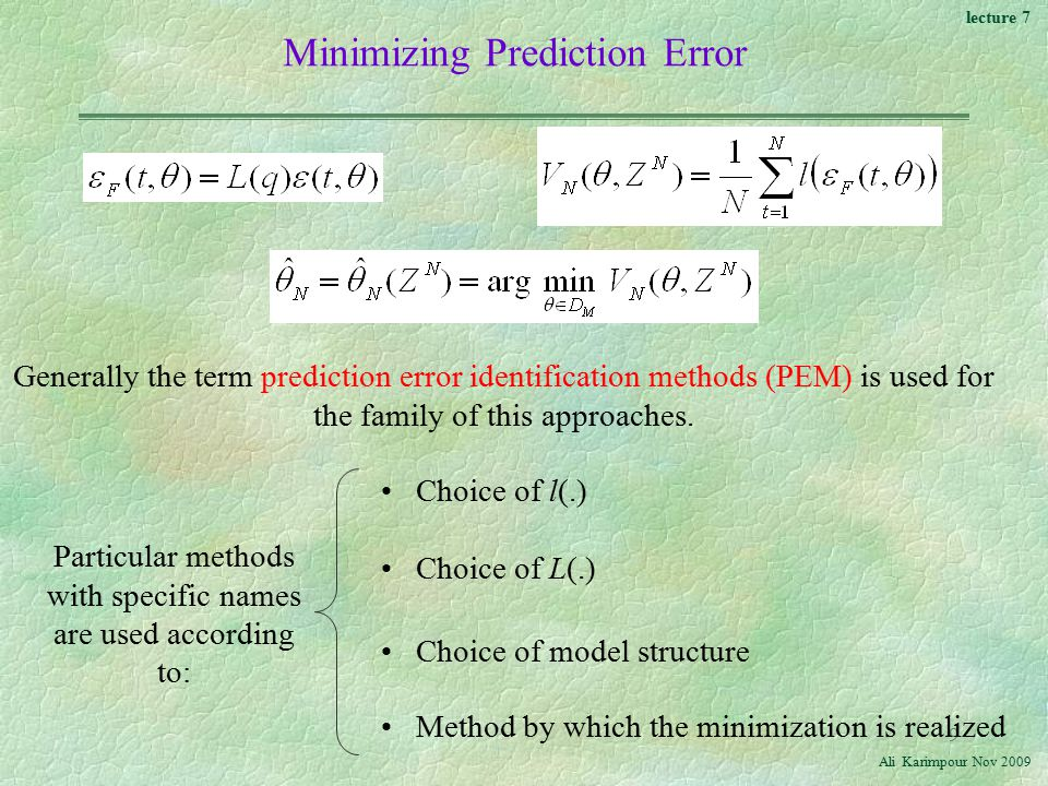 lecture 7 Ali Karimpour Nov Minimizing Prediction Error Generally the term prediction error identification methods (PEM) is used for the family of this approaches.