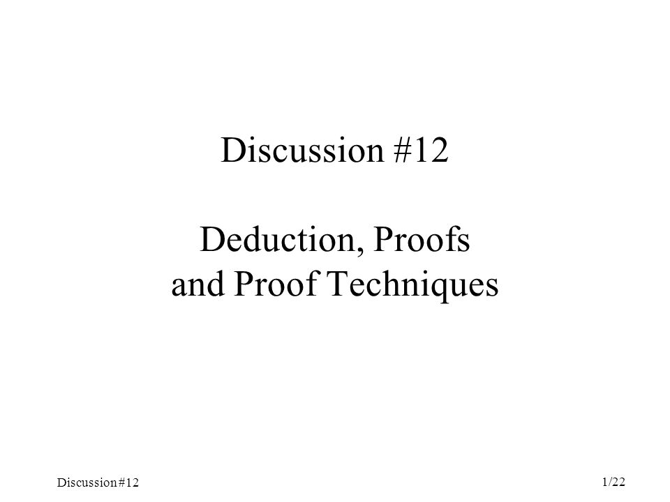 Discussion #12 1/22 Discussion #12 Deduction, Proofs and Proof Techniques
