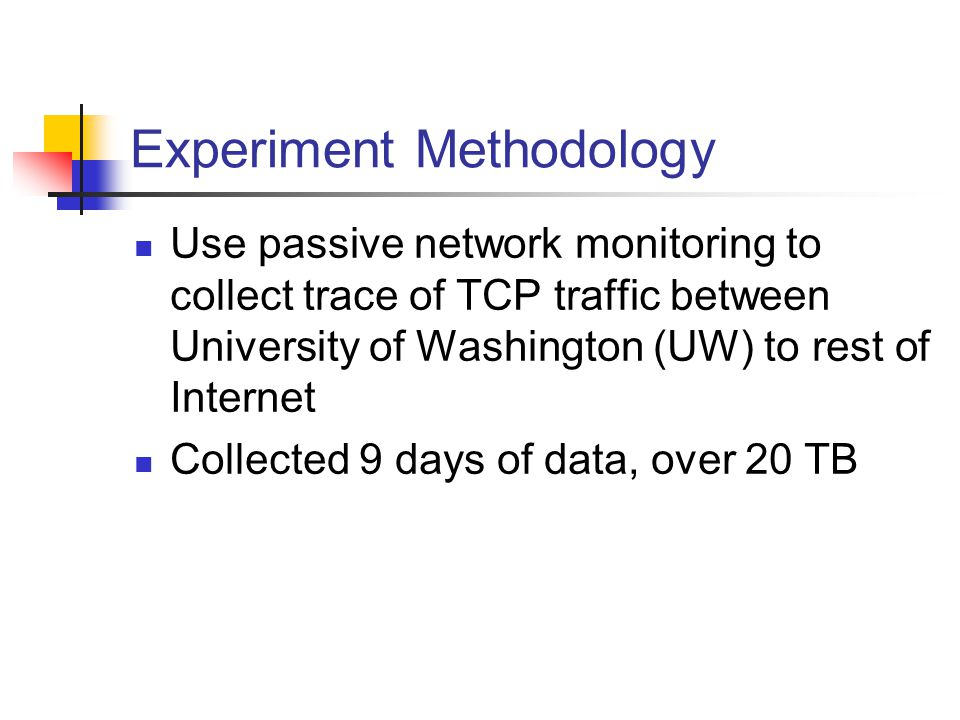 Experiment Methodology Use passive network monitoring to collect trace of TCP traffic between University of Washington (UW) to rest of Internet Collected 9 days of data, over 20 TB
